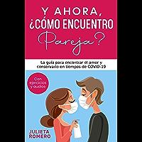 Y AHORA, ¿CÓMO ENCUENTRO PAREJA?: La guía para encontrar el AMOR y conservarlo en tiempos de COVID-19 (Spanish Edition)