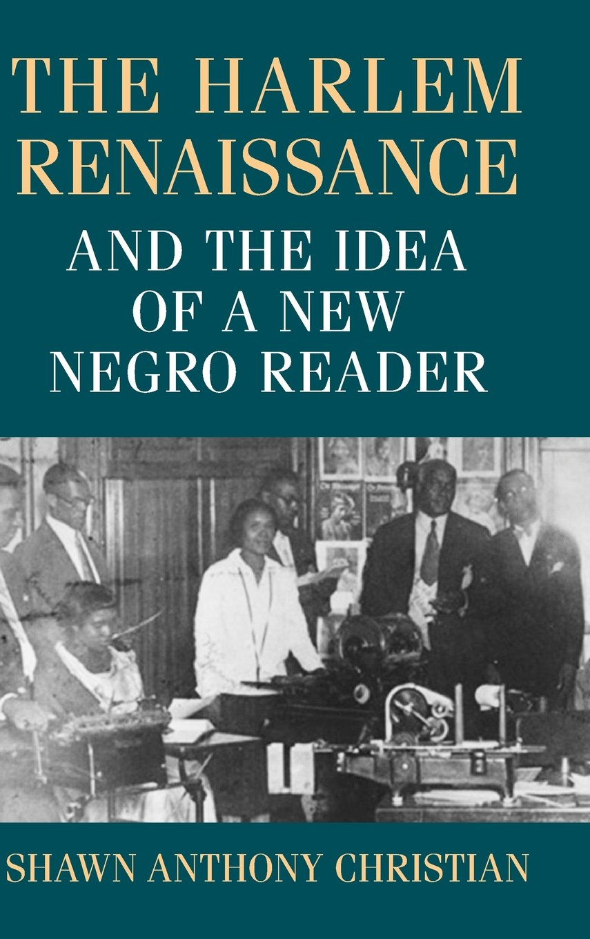 Read Online The Harlem Renaissance and the Idea of a New Negro Reader (Studies in Print Culture and the History of the Book) ebook