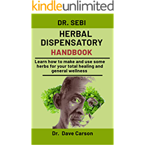 Dr. Sebi Herbal Dispensatory Handbook: Learn How To Make And Use Some Herbs For Your Total Healing And General Wellness