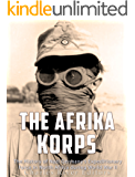 The Afrika Korps: The History of Nazi Germany's Expeditionary Force in North Africa during World War II