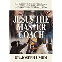 Jesus the Master Coach: How the 100 Questions of Jesus enable ANYONE, ANYWHERE, ANYTIME, to have LIFE-CHANGING…