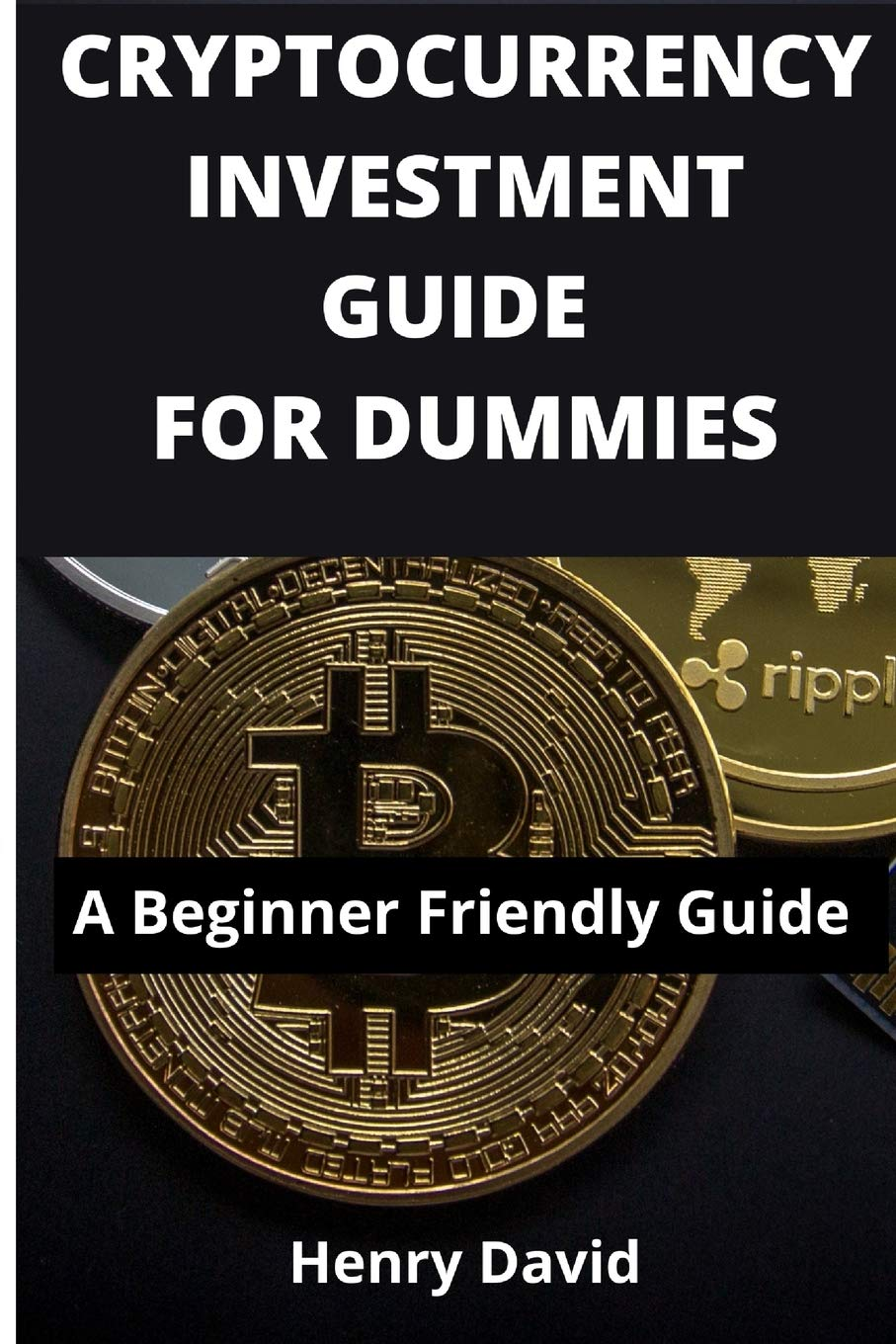 CRYPTOCURRENCY INVESTMENT GUIDE FOR DUMMIES: A Beginner Friendly Guide:  David, Henry: 9798700057608: Amazon.com: Books