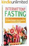 Intermittent Fasting: The Ultimate Guide to Lose Weight, Stay Healthy and Live Longer (Types of Fasting, Tips, Methods, Nutrition, Meal Plans to Burn Fat, Heal Your Body)