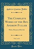 The Complete Works of the REV. Andrew Fuller, Vol. 1 of 3: With a Memoir of His Life (Classic Reprint)