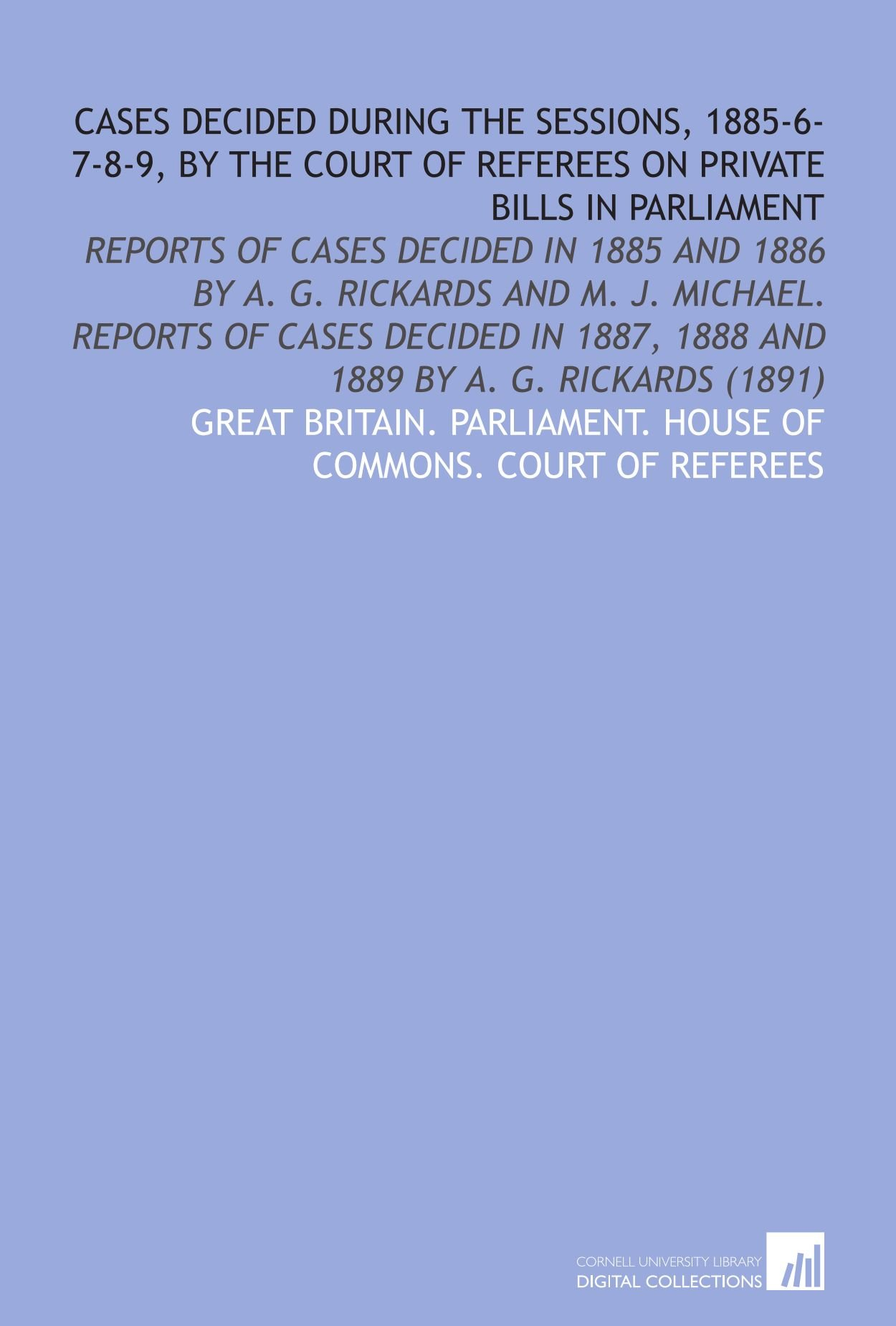 Read Online Cases Decided During the Sessions, 1885-6-7-8-9, by the Court of Referees on Private Bills in Parliament: Reports of Cases Decided in 1885 and 1886 by ... 1887, 1888 and 1889 by a. G. Rickards (1891) pdf