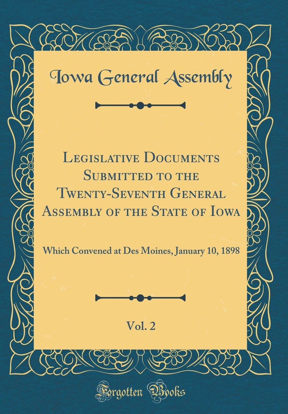 Legislative Documents Submitted to the Twenty-Seventh General Assembly of the State of Iowa, Vol. 2: Which Convened at Des Moines, January 10, 1898 (Classic Reprint) pdf
