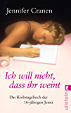 Ich will nicht, dass ihr weint!: Das Krebstagebuch der 16-jährigen Jenni