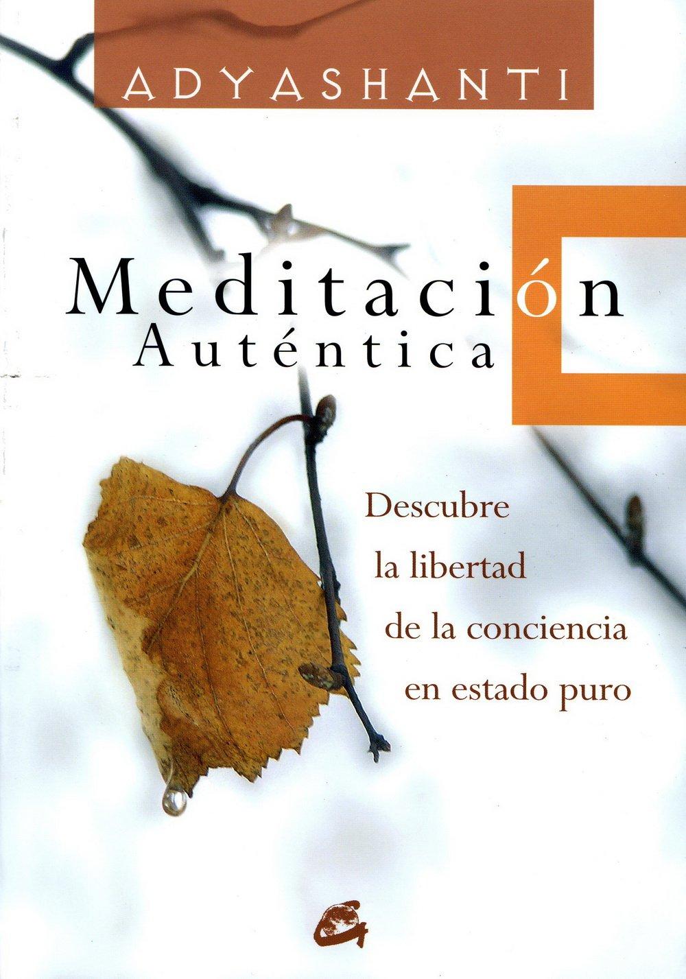 Meditación Auténtica: Descubre La Libertad de La Conciencia En Estado Puro (ESPIRITUALIDAD) Tapa blanda – 1 dic 2013 Adyashanti RAFAEL SORIA MARÍA DEL MAR CAÑAS Gaia