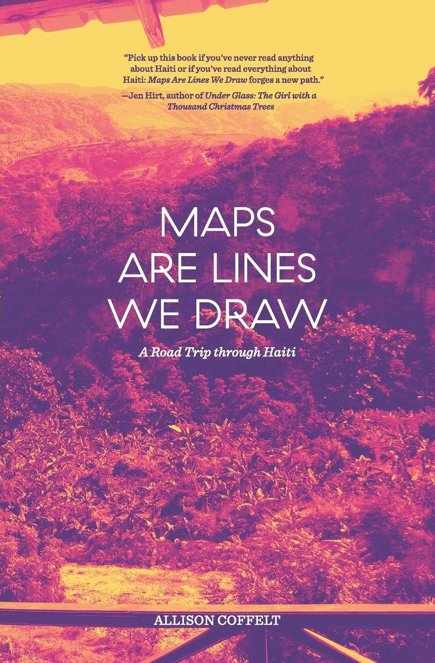 Maps Are Lines We Draw: A Road Trip Through Haiti: Allison Coffelt Maps You Can Draw On on