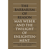 The Barbarism of Reason: Max Weber and the Twilight of Enlightenment (Heritage)