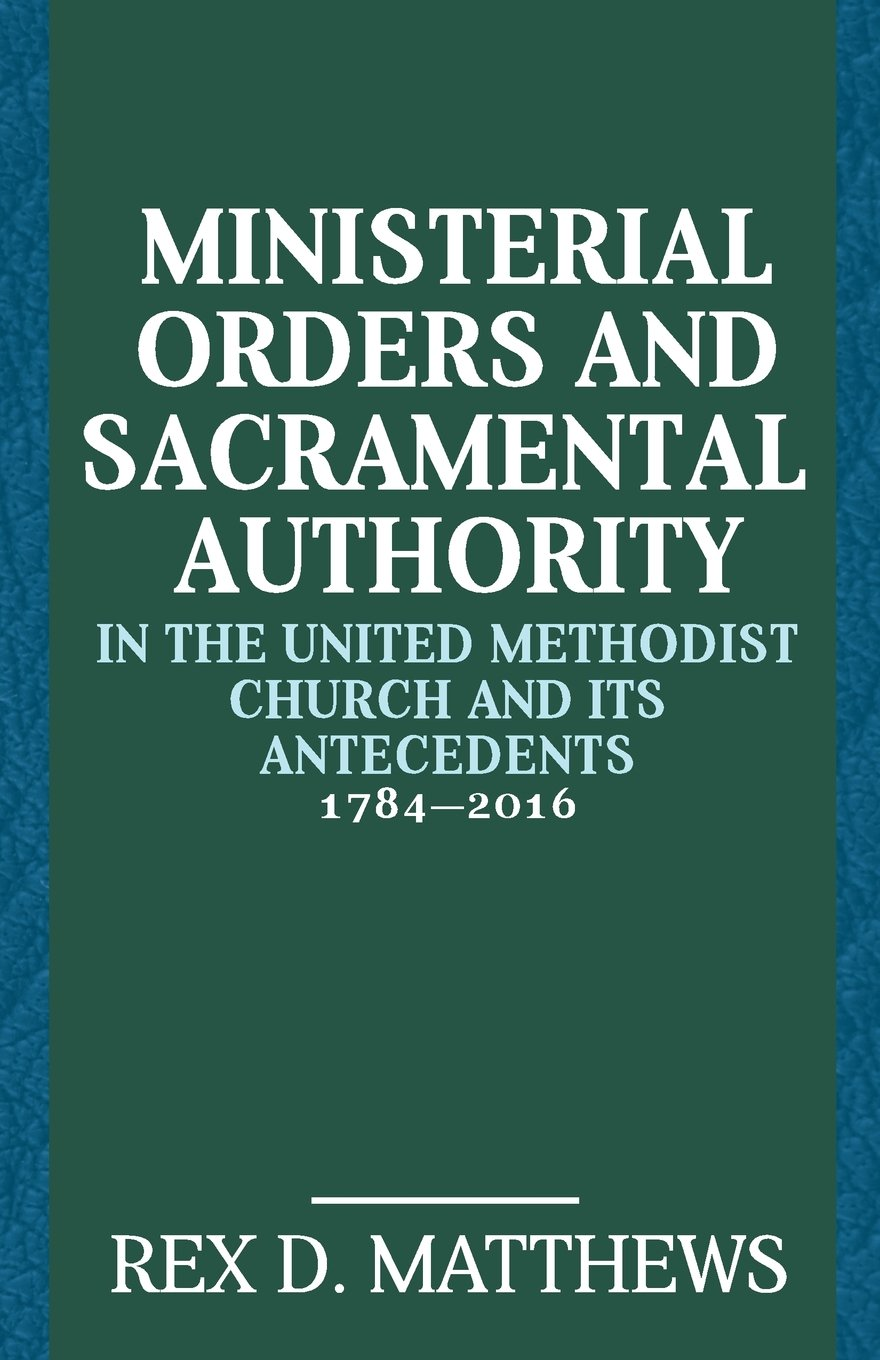 Ministerial Orders and Sacramental Authority in the United Methodist Church and Its Antecedents, 1784-2016