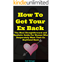 How To Get Your Ex Back: The Most Straightforward and Realistic Guide For Women Who Desperately Want Their Ex Boyfriend Back (How To Get Your Ex Boyfriend ... Get Your Ex Lover Back, How To Get A Man)