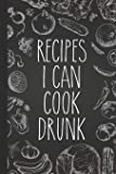 Recipes I Can Cook Drunk: Personal Cookbook and Blank Recipe Journal to Write In for Women
