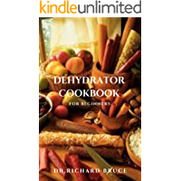 DEHYDRATOR COOKBOOK FOR BEGINNERS: Fresh Dehydrated Recipes,Meal Preservation And Everything You Need To Know