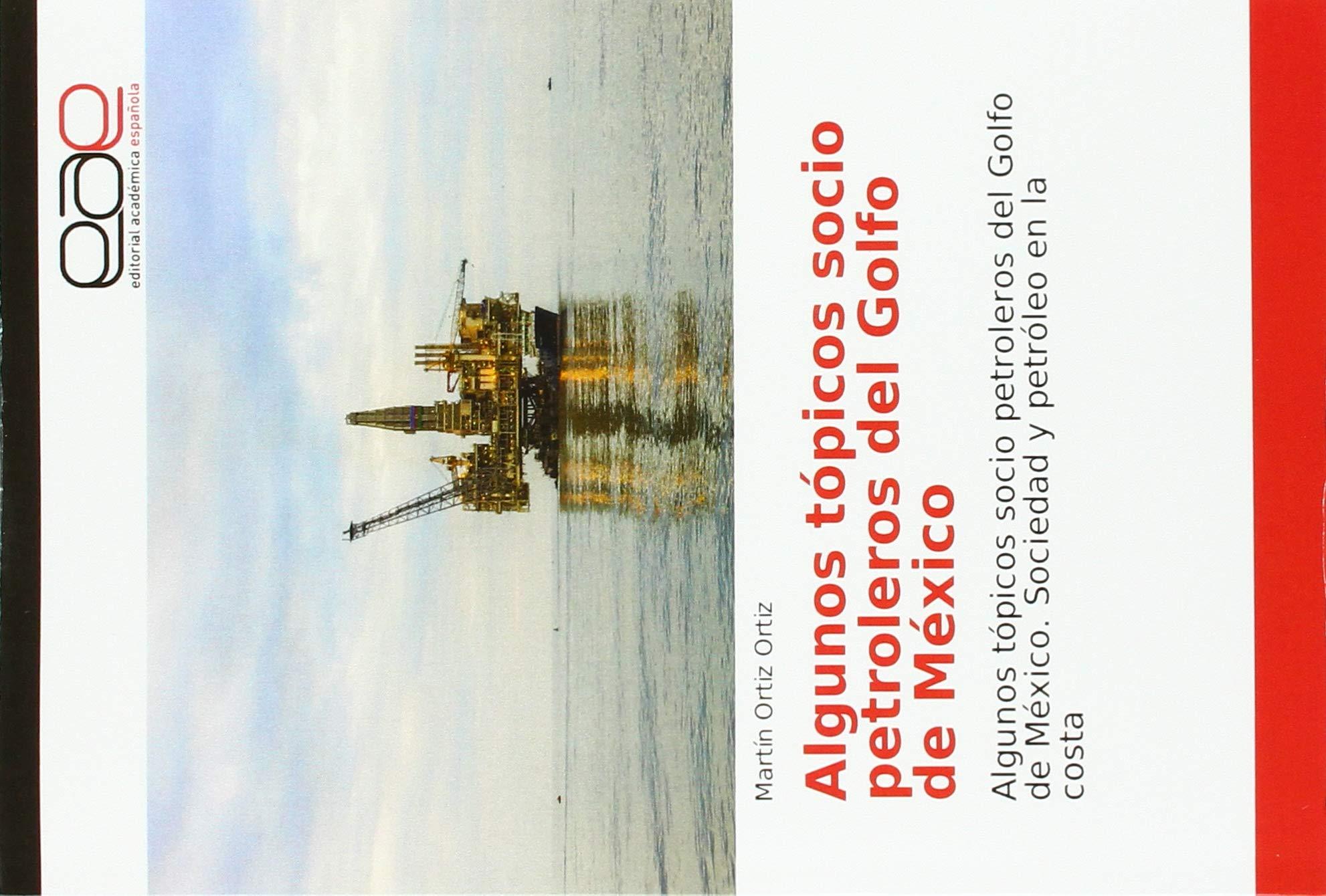Algunos tópicos socio petroleros del Golfo de México: Algunos tópicos socio petroleros del Golfo de México. Sociedad y petróleo en la costa: Amazon.es: Ortiz Ortiz, Martín: Libros