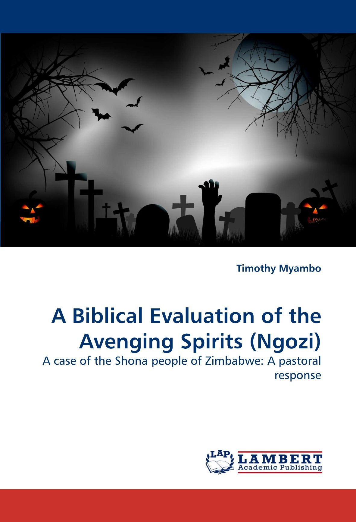 Read Online A Biblical Evaluation of the Avenging Spirits (Ngozi): A case of the Shona people of Zimbabwe: A pastoral response ebook