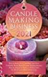 Candle Making Business 2021: How to Start, Grow and Run Your Own Profitable Home Based Candle Making Startup Step by…