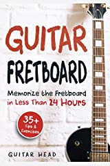 Guitar Fretboard: Memorize The Fretboard In Less Than 24 Hours: 35+ Tips And Exercises Included Paperback