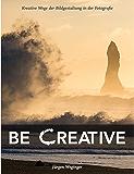 Be Creative: Kreative Wege der Bildgestaltung in der Fotografie