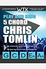 Play and Sing 5 Chord Chris Tomlin Songs for Worship: Easy-to-Play Guitar Chord Charts Paperback