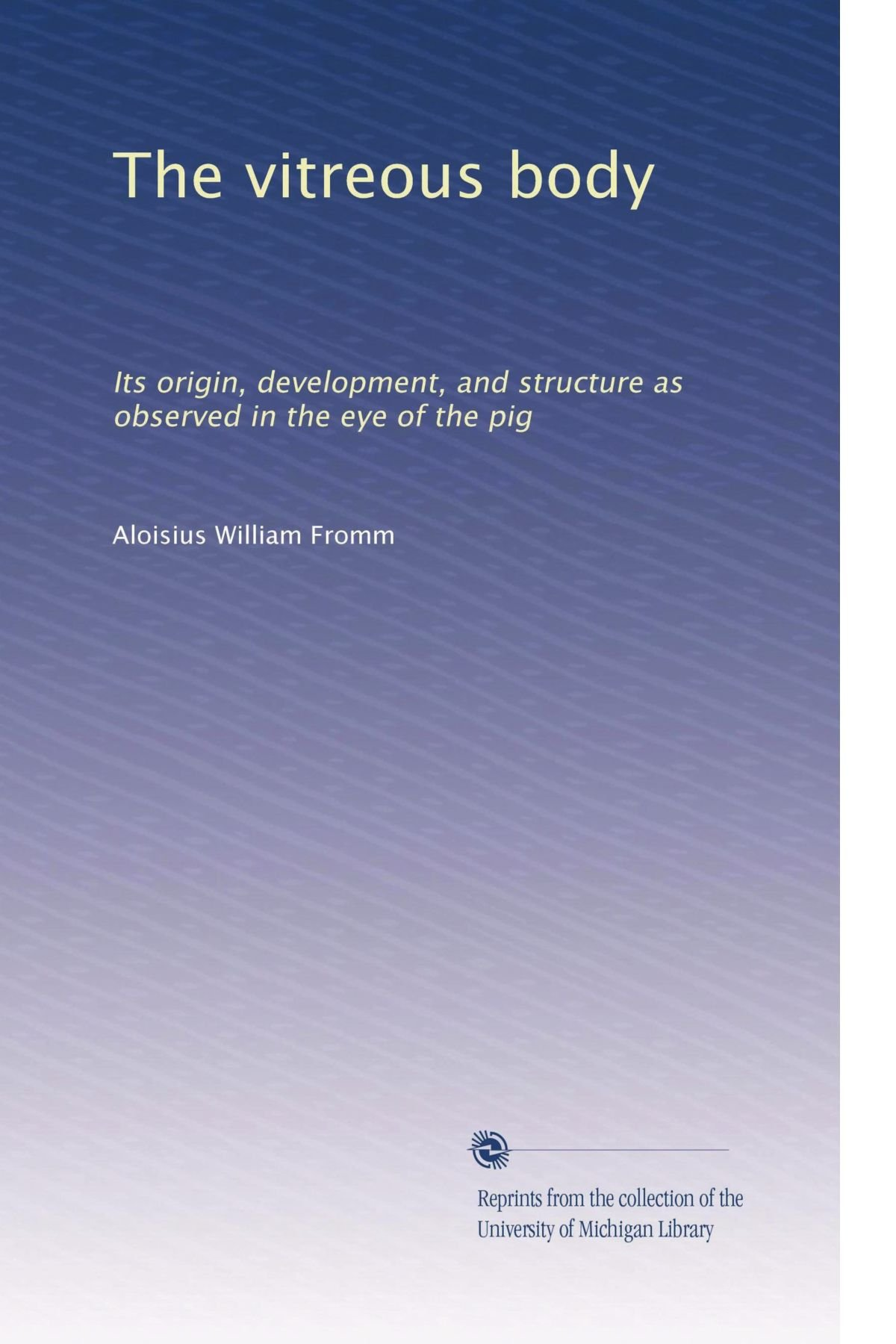 Read Online The vitreous body: Its origin, development, and structure as observed in the eye of the pig ebook