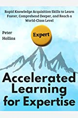 Accelerated Learning for Expertise:  Rapid Knowledge Acquisition Skills to Learn Faster, Comprehend Deeper, and Reach a World-Class Level Kindle Edition