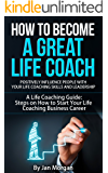 How to Become a Great Life Coach. Positively Influence People with Your Life Coaching Skills and Leadership: A Life Coaching Guide: Steps on How to Start Your Life Coaching Business Career