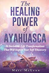 The Healing Power Of Ayahuasca: 16 Incredible Life Transformations That Will Inspire Your Self Discovery Paperback