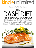 The DASH Diet Fish and Seafood Cookbook: 30 Delicious Low Salt Fish and Seafood Recipes for Lowering Blood Pressure, Losing Weight and Improving Your Health (The Essential Kitchen Series Book 7)