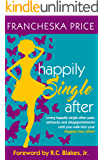 Happily Single After: Living happily single after pain, setbacks, and disappointments until you walk into your Happily Ever After!