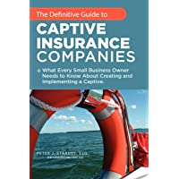 The Definitive Guide to Captive Insurance Companies: What Every Small Business Owner Needs to Know About Creating and…