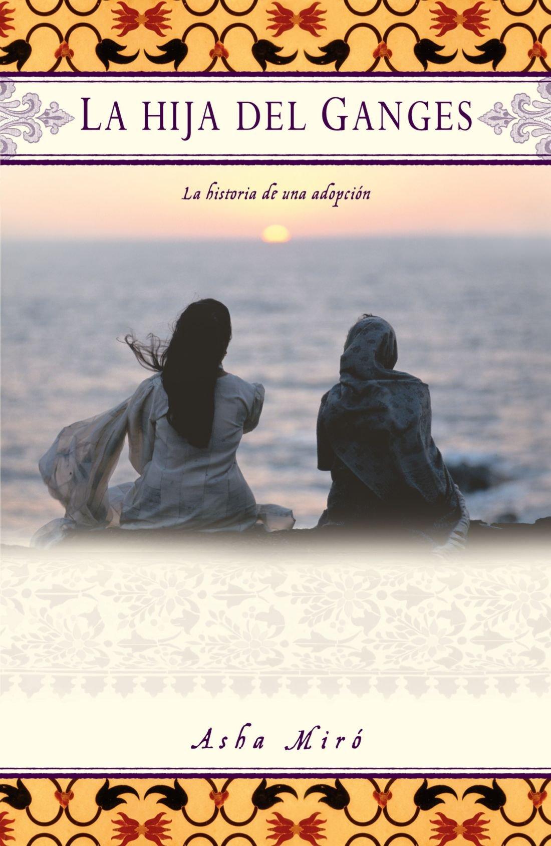 La Hija Del Ganges Daughter Of The Ganges La Historia De Una Adopción A Memoir Spanish Edition Miro Asha 9780743286749 Books