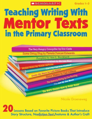 Teaching Writing With Mentor Texts in the Primary Classroom: 20 Lessons Based on Favorite Picture Books That Introduce Story Structure, Nonfiction Text Features & Author's Craft