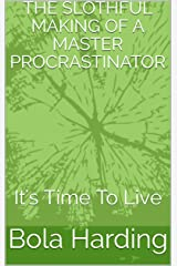 THE SLOTHFUL MAKING OF A MASTER PROCRASTINATOR: It's Time To Live Kindle Edition