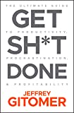 Get Sh t Done: The Ultimate Guide to Productivity, Procrastination, and Profitability