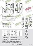 Small Factory 4.0 第四次「町工場」革命を目指せ!  IоTの活用により、たった3年で「未来のファクトリー」となった町工場の構想と実践のすべて