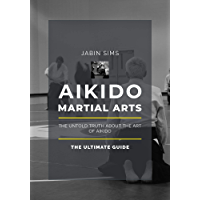 Aikido Martial Arts: The Untold Truth About the Art of Aikido (English Edition)
