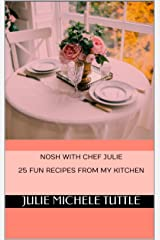 Nosh with Chef Julie 25 Fun Recipes from My Kitchen Kindle Edition