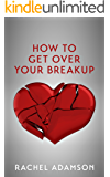 How To Get Over Your Breakup: The Definitive Guide To Recovering From A Breakup and Moving On With Life