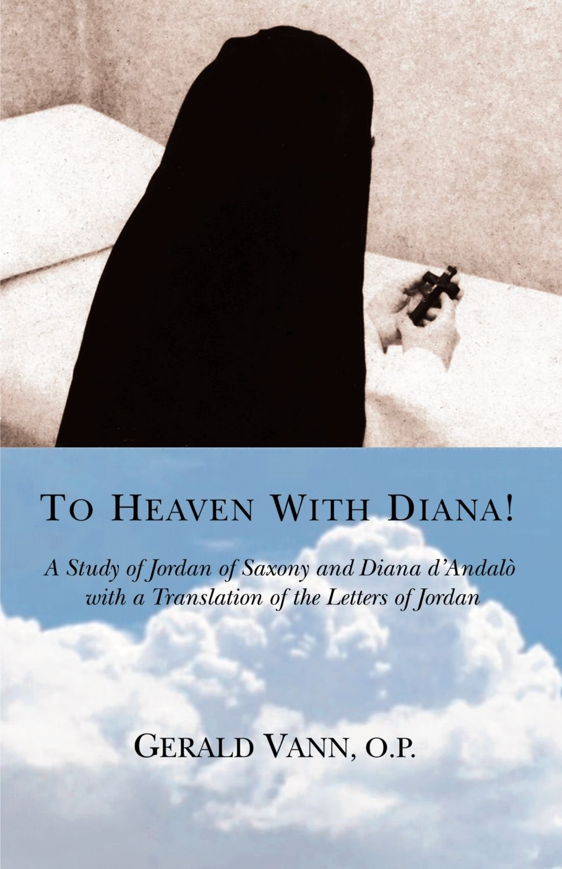 To Heaven With Diana!: A Study of Jordan of Saxony and Diana d'Andalò with a Translation of the Letters of Jordan pdf