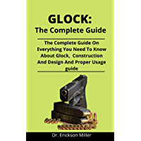 Glock: The Complete Guide: The Complete Guide On Everything You Need To Know About Glock, Construction And Designs And…