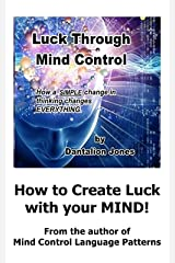 Luck Through Mind Control: How a SIMPLE change in thinking changes EVERYTHING. Kindle Edition
