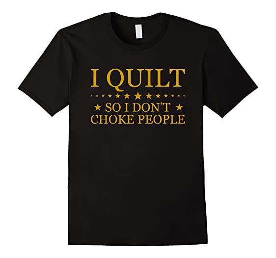 Amazon.com: I Quilt So I Don't Choke People TShirts - Quilting T ... : quilting tshirts - Adamdwight.com