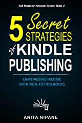 5 Secret Strategies of Kindle Publishing: Earn Passive Income with Non-fiction Books (Sell Books on Amazon Book 1) Kindle Edition