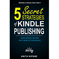 5 Secret Strategies of Kindle Publishing: Earn Passive Income with Non-fiction Books (Sell Books on Amazon Book 1…