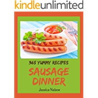 365 Yummy Sausage Dinner Recipes: The Best Yummy Sausage Dinner Cookbook that Delights Your Taste Buds