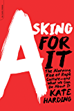 Asking for It: The Alarming Rise of Rape Culture-and What We Can Do about It: The Alarming Rise of Rape Culture-and What We Can Do about It