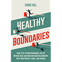 Healthy Boundaries: How to Set Strong Boundaries, Say No Without Guilt, and Maintain Good Relationships With Your…