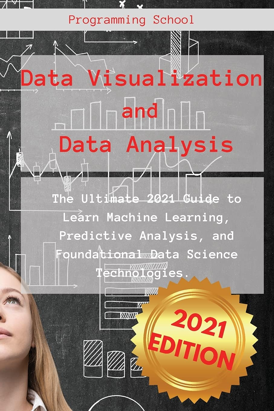 Data Visualization and Data Analysis: The Ultimate 2021 Guide to Learn Machine Learning, Predictive Analysis, and Foundational Data Science Technologies.