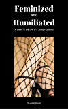 Feminized and Humiliated: A Week in the Life of a Sissy Husband